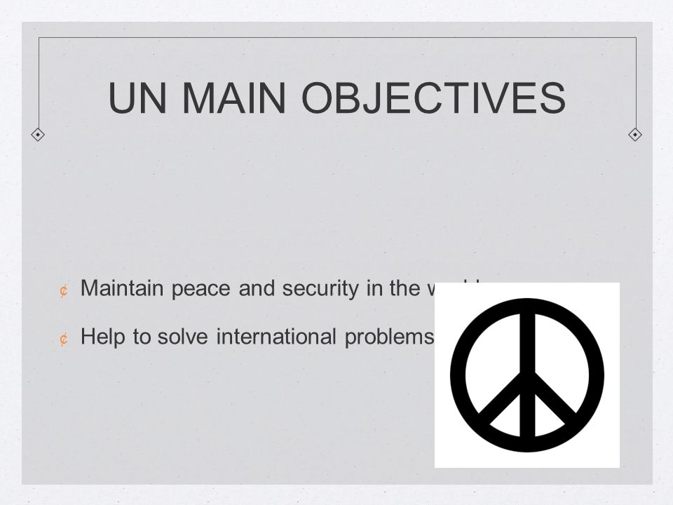 UN MAIN OBJECTIVES ¢ Maintain peace and security in the world ¢ Help to solve international problems