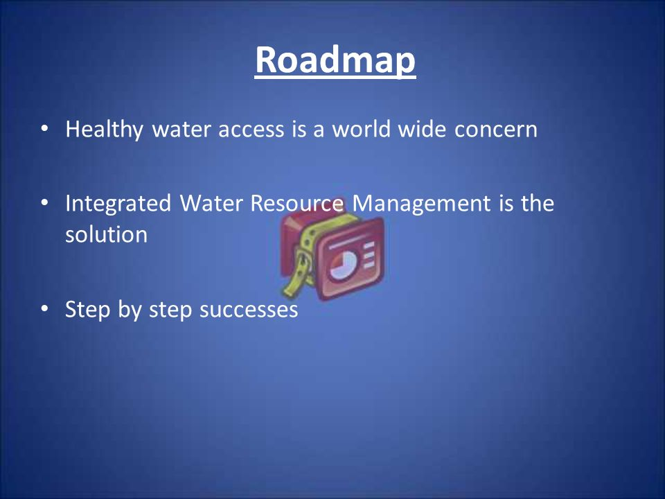 Roadmap Healthy water access is a world wide concern Integrated Water Resource Management is the solution Step by step successes