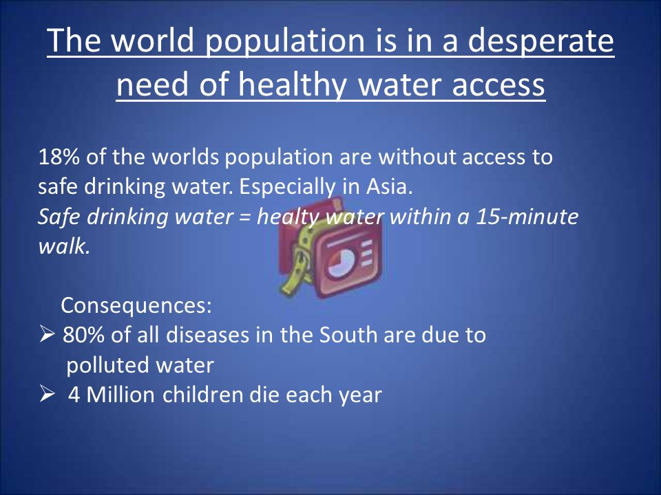 The world population is in a desperate need of healthy water access 18% of the worlds population are without access to safe drinking water.