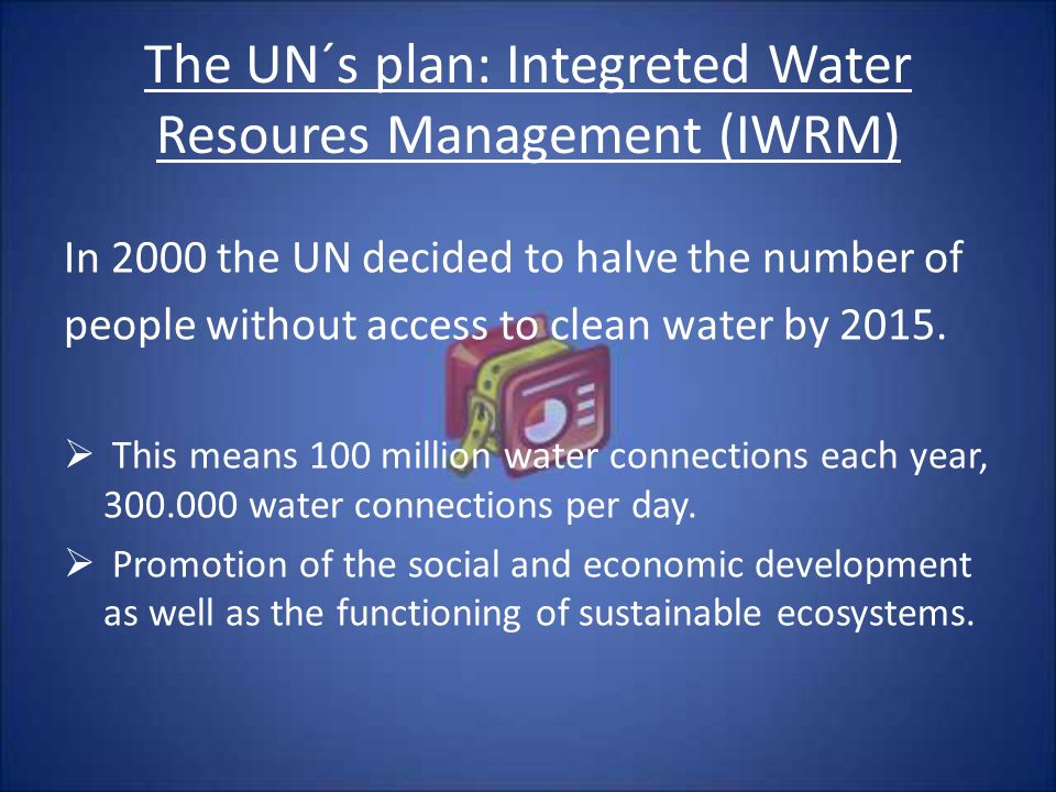 The UN´s plan: Integreted Water Resoures Management (IWRM) In 2000 the UN decided to halve the number of people without access to clean water by 2015.