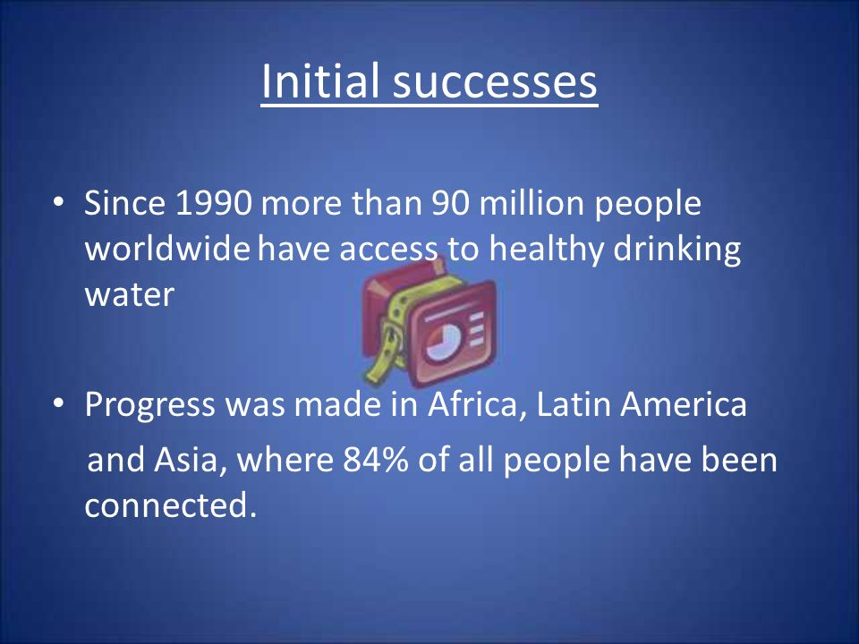 Initial successes Since 1990 more than 90 million people worldwide have access to healthy drinking water Progress was made in Africa, Latin America and Asia, where 84% of all people have been connected.