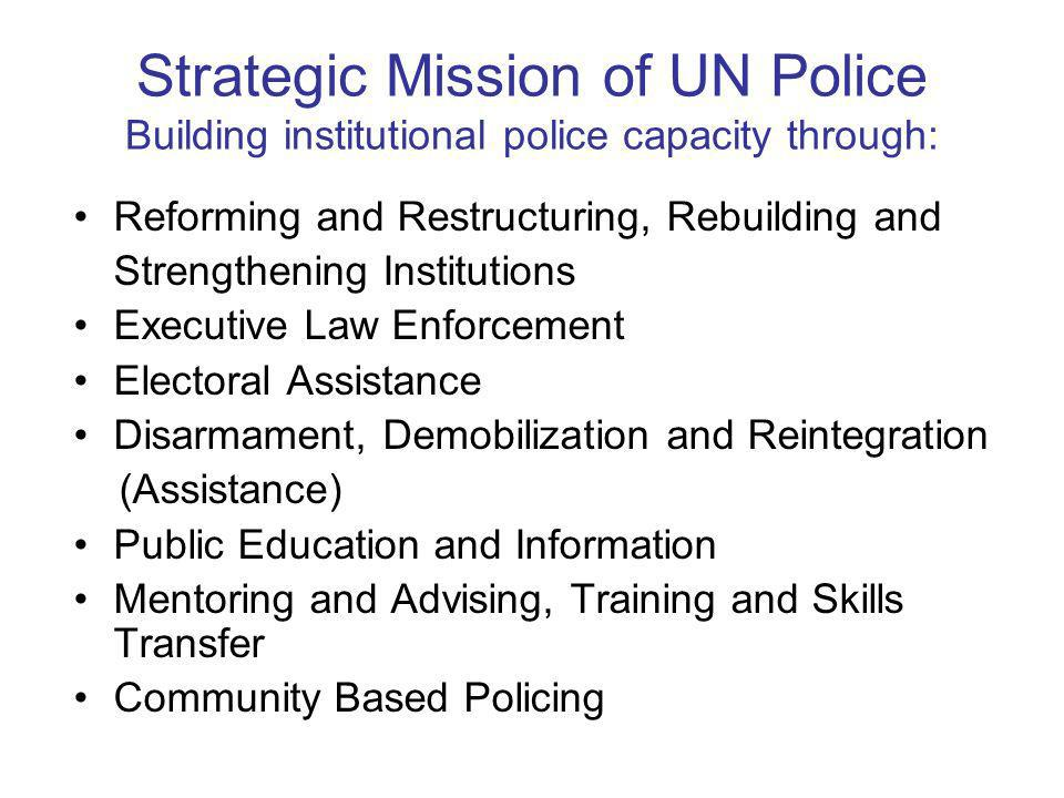 Strategic Mission of UN Police Building institutional police capacity through: Reforming and Restructuring, Rebuilding and Strengthening Institutions Executive Law Enforcement Electoral Assistance Disarmament, Demobilization and Reintegration (Assistance) Public Education and Information Mentoring and Advising, Training and Skills Transfer Community Based Policing
