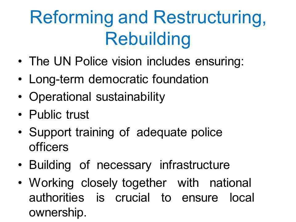 Reforming and Restructuring, Rebuilding The UN Police vision includes ensuring: Long-term democratic foundation Operational sustainability Public trust Support training of adequate police officers Building of necessary infrastructure Working closely together with national authorities is crucial to ensure local ownership.