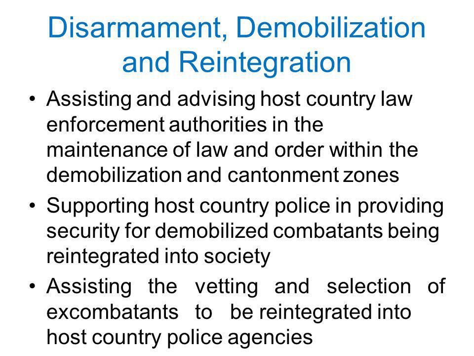 Disarmament, Demobilization and Reintegration Assisting and advising host country law enforcement authorities in the maintenance of law and order within the demobilization and cantonment zones Supporting host country police in providing security for demobilized combatants being reintegrated into society Assisting the vetting and selection of ex­combatants to be reintegrated into host country police agencies