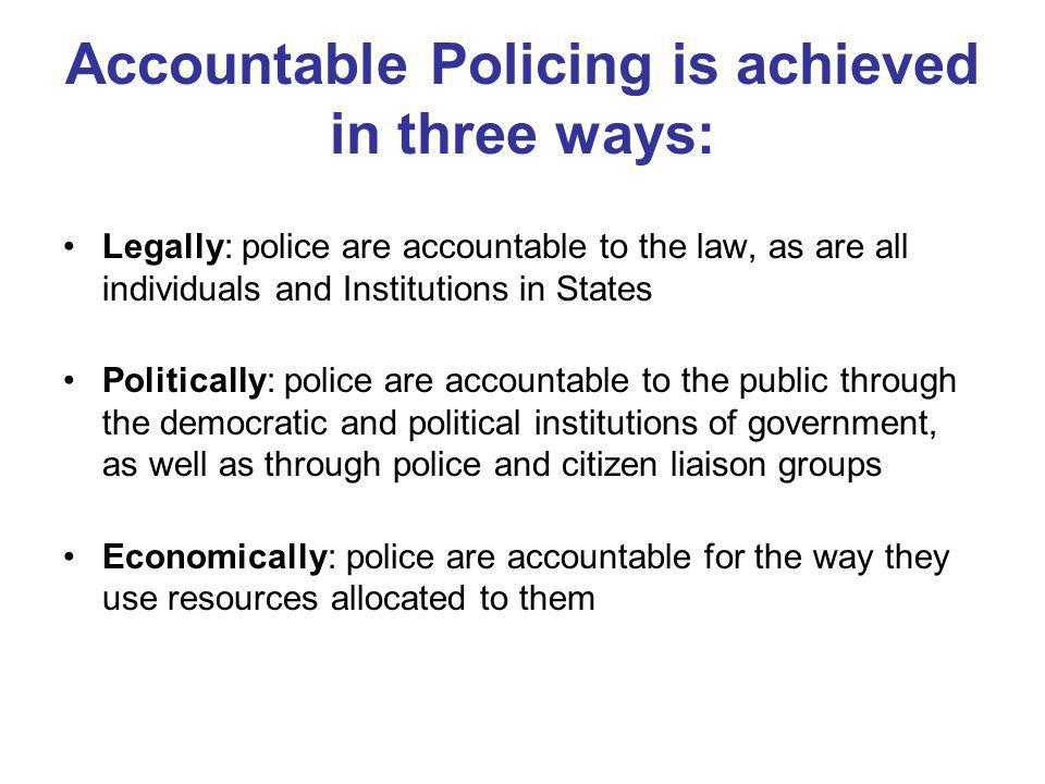 Accountable Policing is achieved in three ways: Legally: police are accountable to the law, as are all individuals and Institutions in States Politically: police are accountable to the public through the democratic and political institutions of government, as well as through police and citizen liaison groups Economically: police are accountable for the way they use resources allocated to them