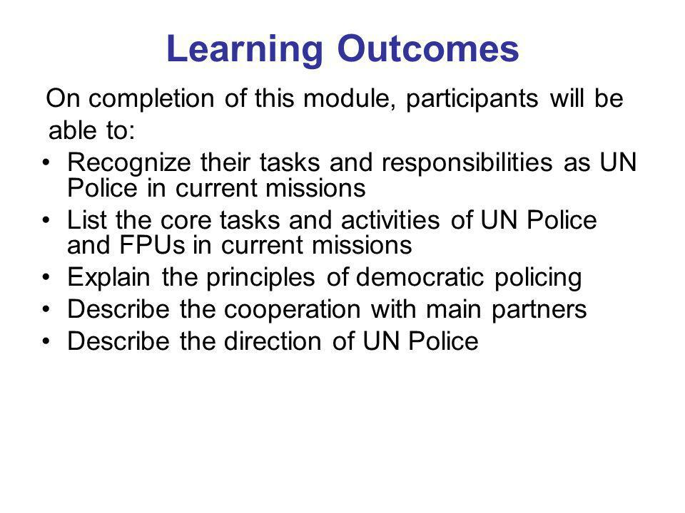Learning Outcomes On completion of this module, participants will be able to: Recognize their tasks and responsibilities as UN Police in current missions List the core tasks and activities of UN Police and FPUs in current missions Explain the principles of democratic policing Describe the cooperation with main partners Describe the direction of UN Police