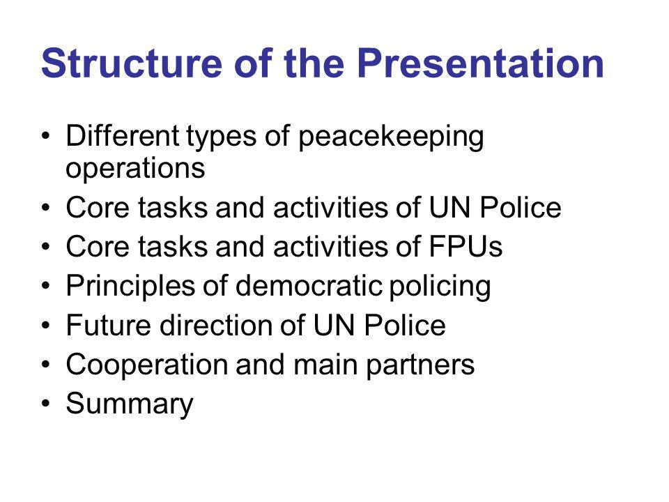 Structure of the Presentation Different types of peacekeeping operations Core tasks and activities of UN Police Core tasks and activities of FPUs Principles of democratic policing Future direction of UN Police Cooperation and main partners Summary