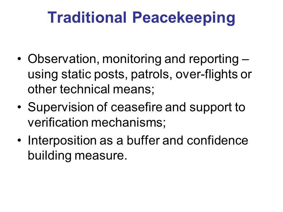 Traditional Peacekeeping Observation, monitoring and reporting – using static posts, patrols, over-flights or other technical means; Supervision of ceasefire and support to verification mechanisms; Interposition as a buffer and confidence building measure.