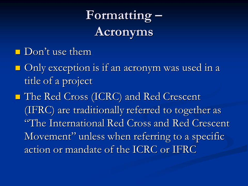 Formatting – Acronyms Dont use them Dont use them Only exception is if an acronym was used in a title of a project Only exception is if an acronym was used in a title of a project The Red Cross (ICRC) and Red Crescent (IFRC) are traditionally referred to together as The International Red Cross and Red Crescent Movement unless when referring to a specific action or mandate of the ICRC or IFRC The Red Cross (ICRC) and Red Crescent (IFRC) are traditionally referred to together as The International Red Cross and Red Crescent Movement unless when referring to a specific action or mandate of the ICRC or IFRC