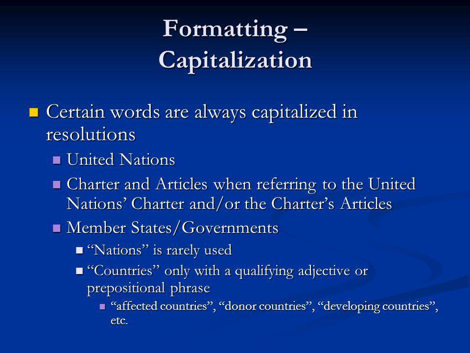Formatting – Capitalization Certain words are always capitalized in resolutions Certain words are always capitalized in resolutions United Nations United Nations Charter and Articles when referring to the United Nations Charter and/or the Charters Articles Charter and Articles when referring to the United Nations Charter and/or the Charters Articles Member States/Governments Member States/Governments Nations is rarely used Nations is rarely used Countries only with a qualifying adjective or prepositional phrase Countries only with a qualifying adjective or prepositional phrase affected countries, donor countries, developing countries, etc.
