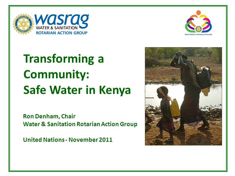 Jim Goodrich, President, Rotary Club of Groveland, CA Transforming a Community: Safe Water in Kenya Ron Denham, Chair Water & Sanitation Rotarian Action Group United Nations - November 2011