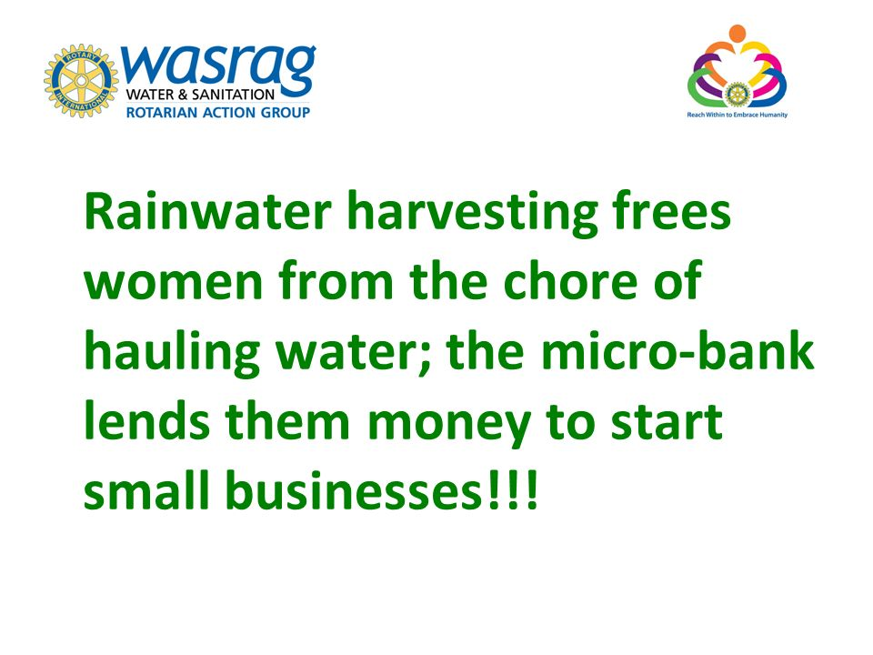 Rainwater harvesting frees women from the chore of hauling water; the micro-bank lends them money to start small businesses!!!
