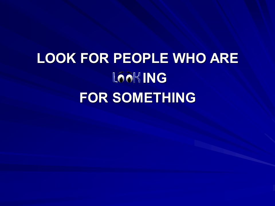 LOOK FOR PEOPLE WHO ARE ING ING FOR SOMETHING