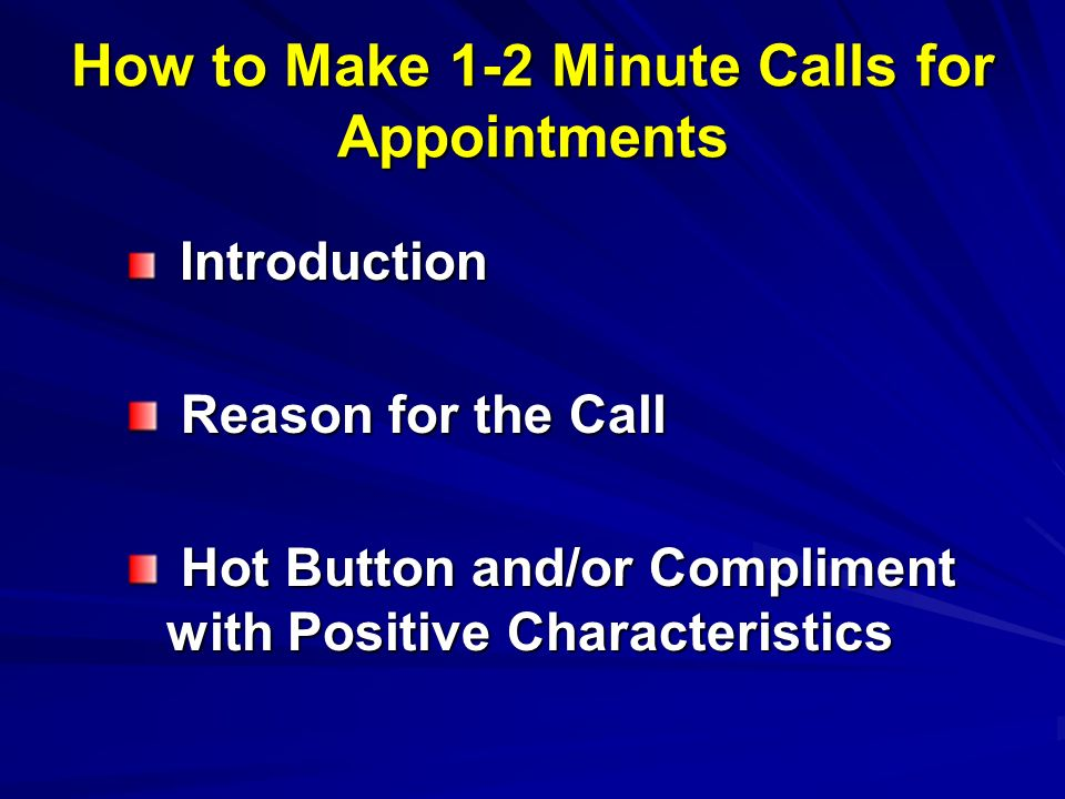 How to Make 1-2 Minute Calls for Appointments Introduction Introduction Reason for the Call Reason for the Call Hot Button and/or Compliment with Positive Characteristics Hot Button and/or Compliment with Positive Characteristics