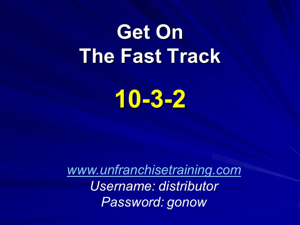 Get On The Fast Track 10-3-2 www.unfranchisetraining.com Username: distributor Password: gonow