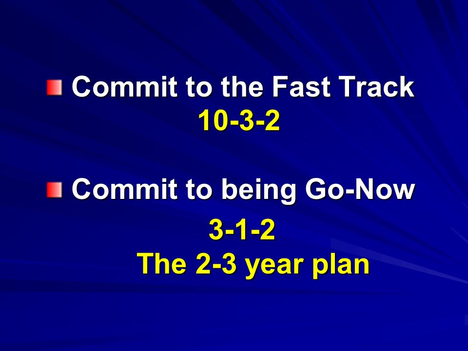 Commit to the Fast Track Commit to the Fast Track10-3-2 Commit to being Go-Now Commit to being Go-Now3-1-2 The 2-3 year plan