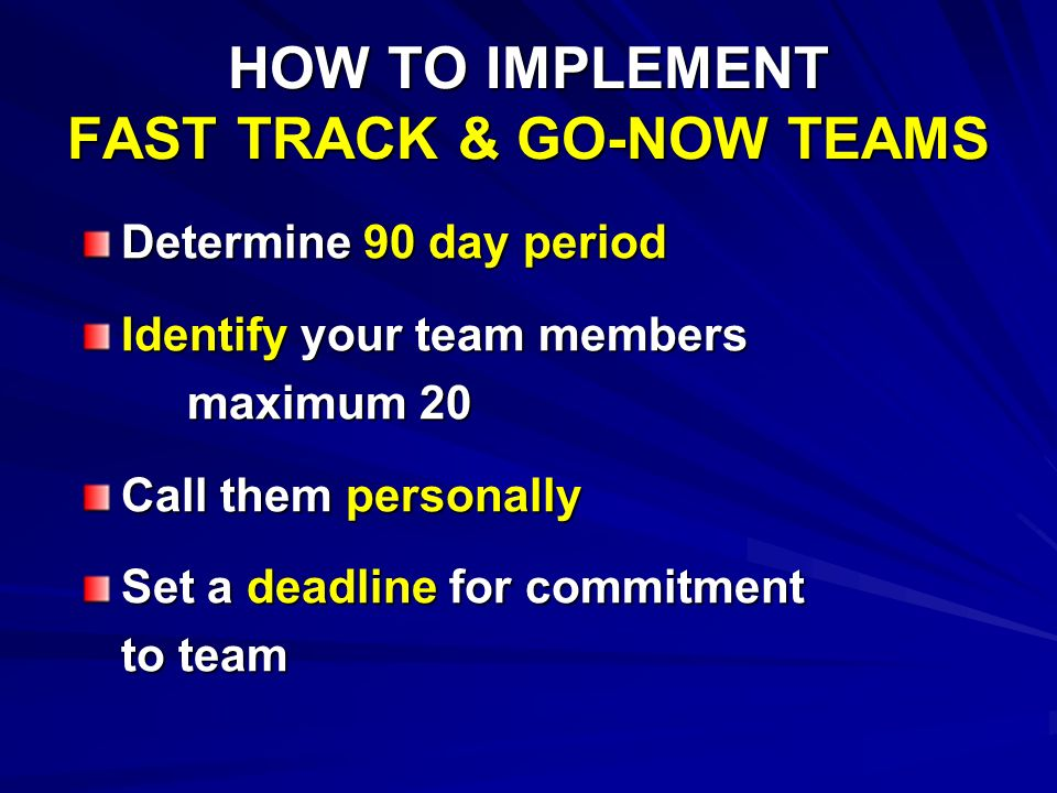HOW TO IMPLEMENT FAST TRACK & GO-NOW TEAMS Determine 90 day period Identify your team members maximum 20 Call them personally Set a deadline for commitment to team