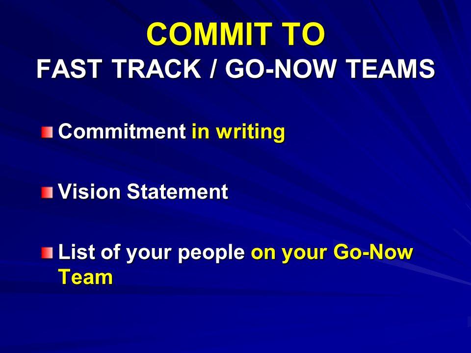 COMMIT TO FAST TRACK / GO-NOW TEAMS Commitment in writing Vision Statement List of your people on your Go-Now Team