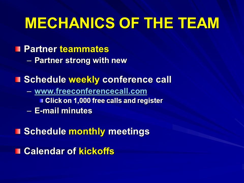 MECHANICS OF THE TEAM Partner teammates –Partner strong with new Schedule weekly conference call –www.freeconferencecall.com www.freeconferencecall.com Click on 1,000 free calls and register –E-mail minutes Schedule monthly meetings Calendar of kickoffs