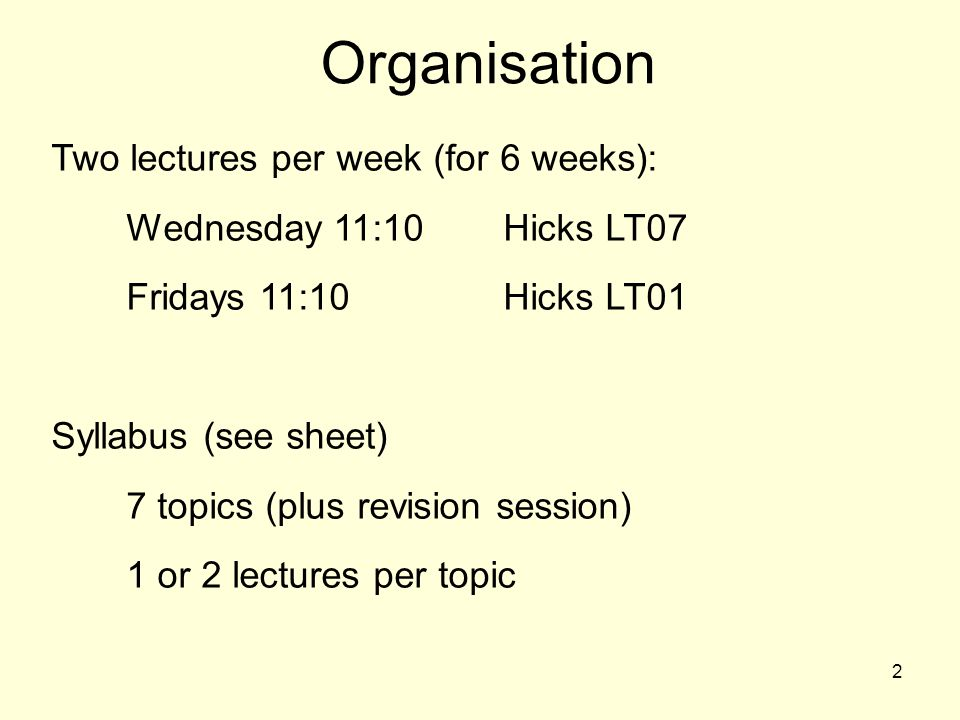 2 Two lectures per week (for 6 weeks): Wednesday 11:10Hicks LT07 Fridays 11:10Hicks LT01 Syllabus (see sheet) 7 topics (plus revision session) 1 or 2 lectures per topic Organisation