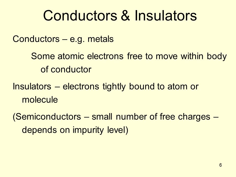 6 Conductors & Insulators Conductors – e.g.