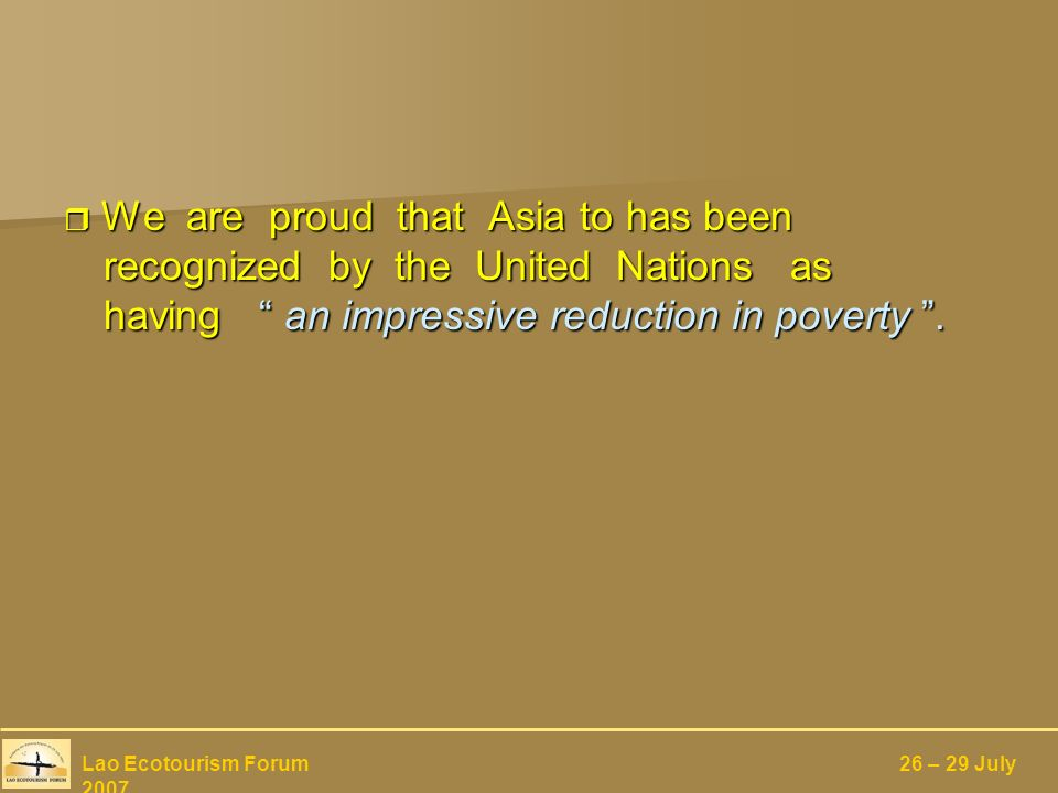 We are proud that Asia to has been recognized by the United Nations as having an impressive reduction in poverty.