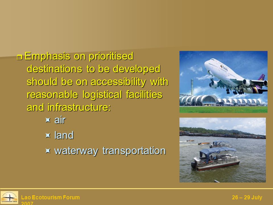 Emphasis on prioritised destinations to be developed should be on accessibility with reasonable logistical facilities and infrastructure: air Emphasis on prioritised destinations to be developed should be on accessibility with reasonable logistical facilities and infrastructure: air land land waterway transportation waterway transportation Lao Ecotourism Forum 26 – 29 July 2007
