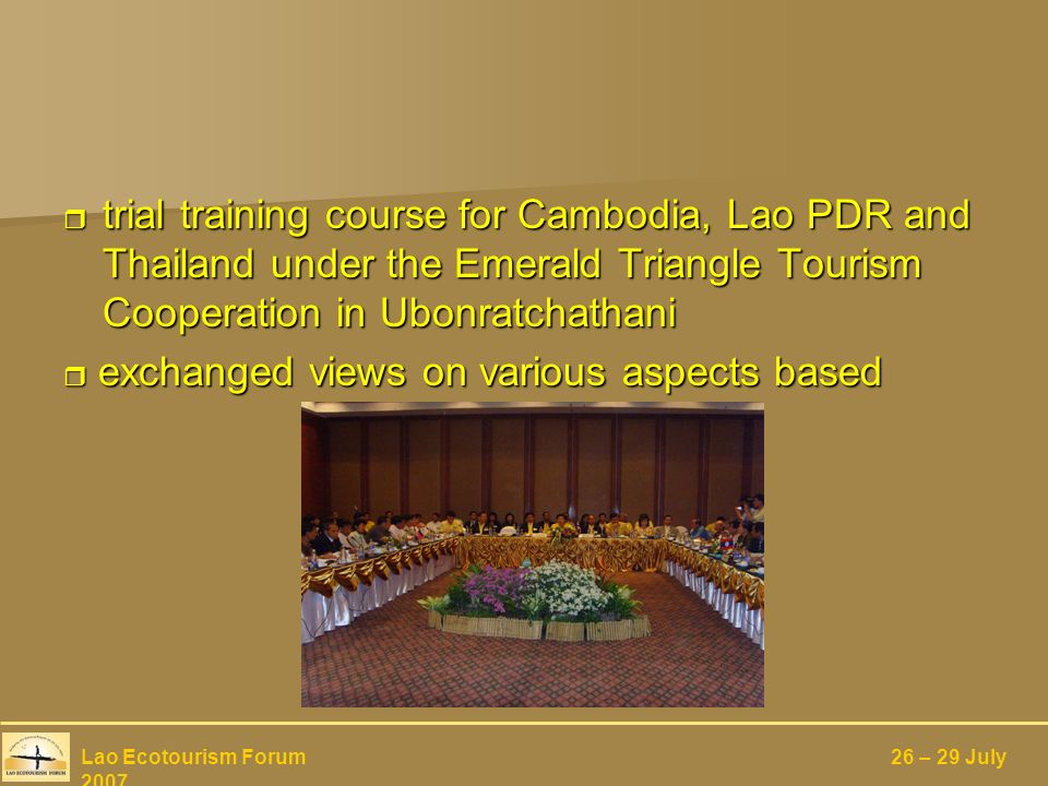trial training course for Cambodia, Lao PDR and Thailand under the Emerald Triangle Tourism Cooperation in Ubonratchathani trial training course for Cambodia, Lao PDR and Thailand under the Emerald Triangle Tourism Cooperation in Ubonratchathani exchanged views on various aspects based exchanged views on various aspects based Lao Ecotourism Forum 26 – 29 July 2007