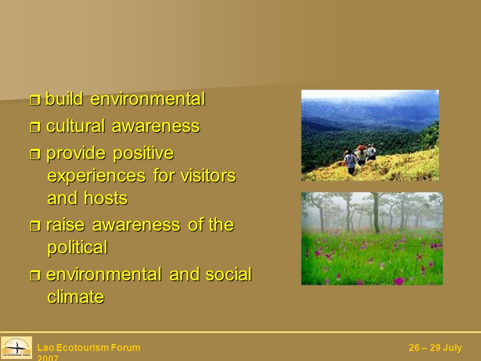 build environmental build environmental cultural awareness cultural awareness provide positive experiences for visitors and hosts provide positive experiences for visitors and hosts raise awareness of the political raise awareness of the political environmental and social climate environmental and social climate Lao Ecotourism Forum 26 – 29 July 2007