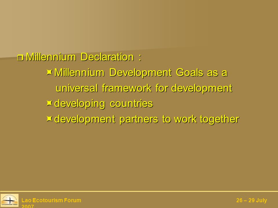 Millennium Declaration : Millennium Declaration : Millennium Development Goals as a Millennium Development Goals as a universal framework for development universal framework for development developing countries developing countries development partners to work together development partners to work together Lao Ecotourism Forum 26 – 29 July 2007