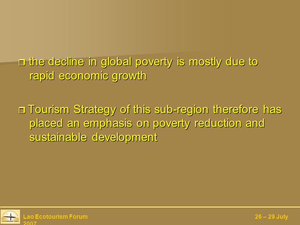 the decline in global poverty is mostly due to rapid economic growth the decline in global poverty is mostly due to rapid economic growth Tourism Strategy of this sub-region therefore has placed an emphasis on poverty reduction and sustainable development Tourism Strategy of this sub-region therefore has placed an emphasis on poverty reduction and sustainable development Lao Ecotourism Forum 26 – 29 July 2007