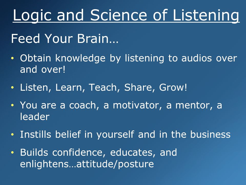 Logic and Science of Listening Feed Your Brain… Obtain knowledge by listening to audios over and over.
