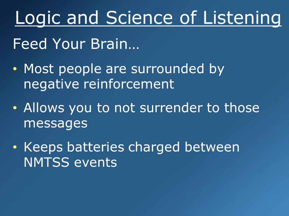 Logic and Science of Listening Feed Your Brain… Most people are surrounded by negative reinforcement Allows you to not surrender to those messages Keeps batteries charged between NMTSS events Feed Your Brain… Most people are surrounded by negative reinforcement Allows you to not surrender to those messages Keeps batteries charged between NMTSS events