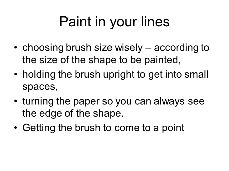 Paint in your lines choosing brush size wisely – according to the size of the shape to be painted, holding the brush upright to get into small spaces, turning the paper so you can always see the edge of the shape.