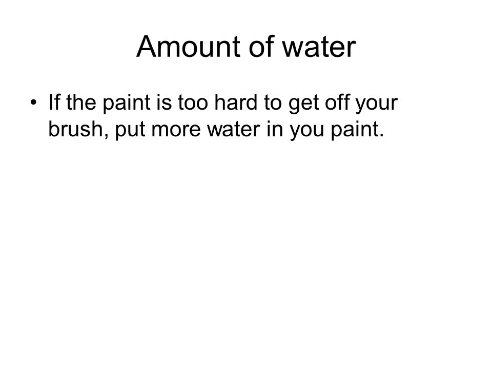 Amount of water If the paint is too hard to get off your brush, put more water in you paint.