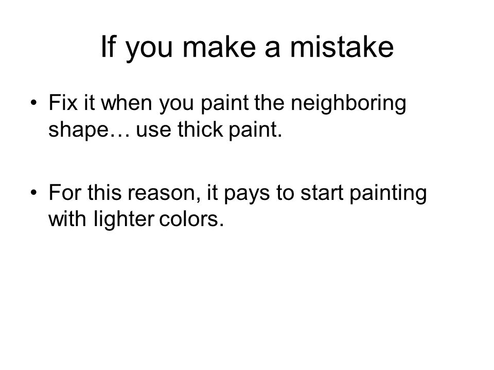 If you make a mistake Fix it when you paint the neighboring shape… use thick paint.