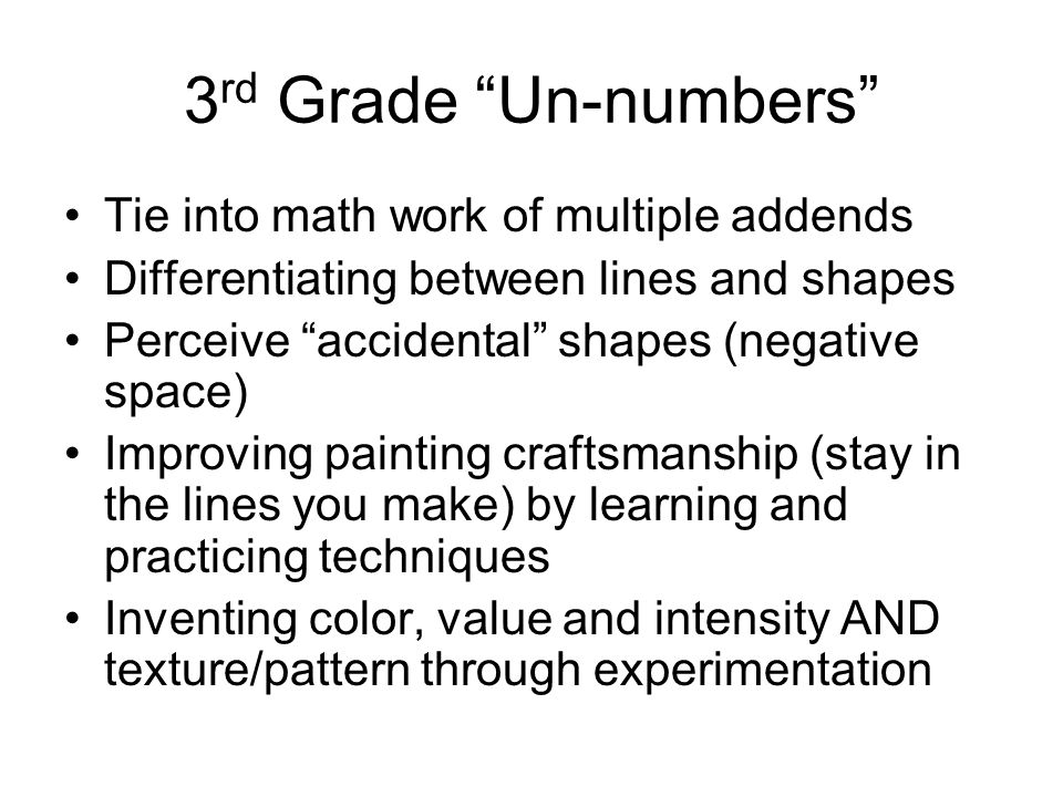 3 rd Grade Un-numbers Tie into math work of multiple addends Differentiating between lines and shapes Perceive accidental shapes (negative space) Improving painting craftsmanship (stay in the lines you make) by learning and practicing techniques Inventing color, value and intensity AND texture/pattern through experimentation