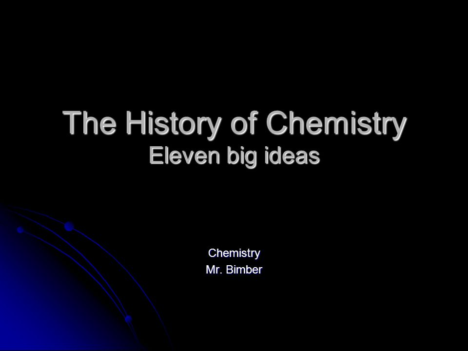 The History of Chemistry Eleven big ideas Chemistry Mr. Bimber