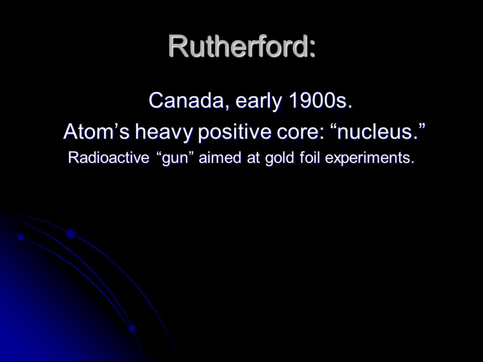 Rutherford: Canada, early 1900s. Atoms heavy positive core: nucleus.