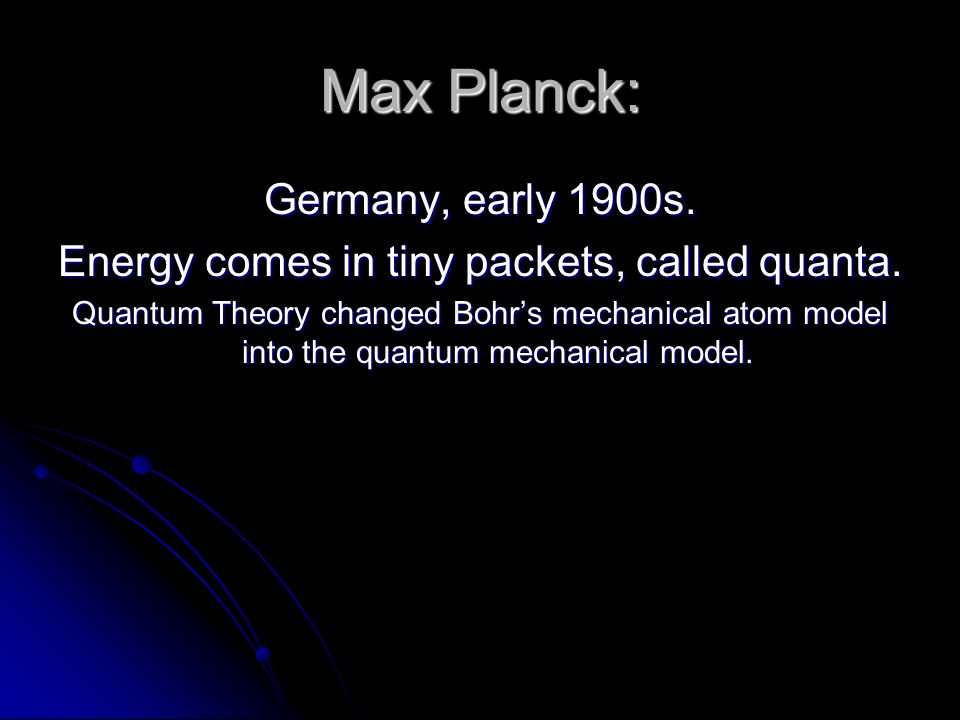 Max Planck: Germany, early 1900s. Energy comes in tiny packets, called quanta.