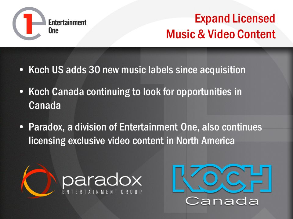 Expand Licensed Music & Video Content Koch US adds 30 new music labels since acquisition Koch Canada continuing to look for opportunities in Canada Paradox, a division of Entertainment One, also continues licensing exclusive video content in North America