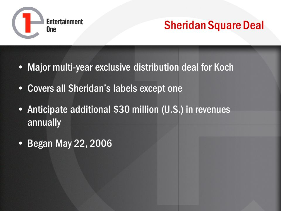 Sheridan Square Deal Major multi-year exclusive distribution deal for Koch Covers all Sheridans labels except one Anticipate additional $30 million (U.S.) in revenues annually Began May 22, 2006