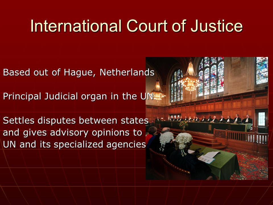 International Court of Justice Based out of Hague, Netherlands Principal Judicial organ in the UN Settles disputes between states and gives advisory opinions to UN and its specialized agencies