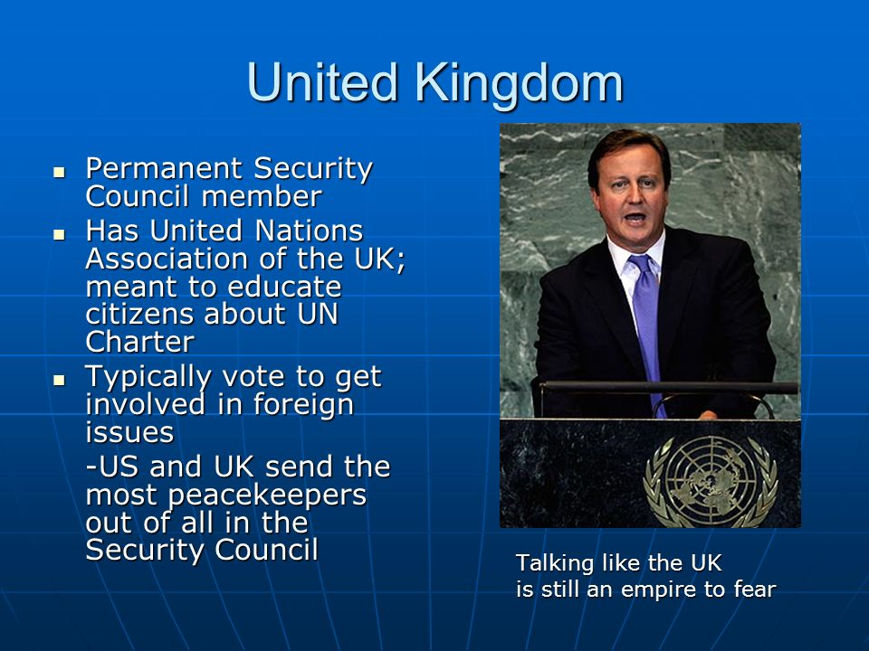 United Kingdom Permanent Security Council member Permanent Security Council member Has United Nations Association of the UK; meant to educate citizens about UN Charter Has United Nations Association of the UK; meant to educate citizens about UN Charter Typically vote to get involved in foreign issues Typically vote to get involved in foreign issues -US and UK send the most peacekeepers out of all in the Security Council Talking like the UK is still an empire to fear