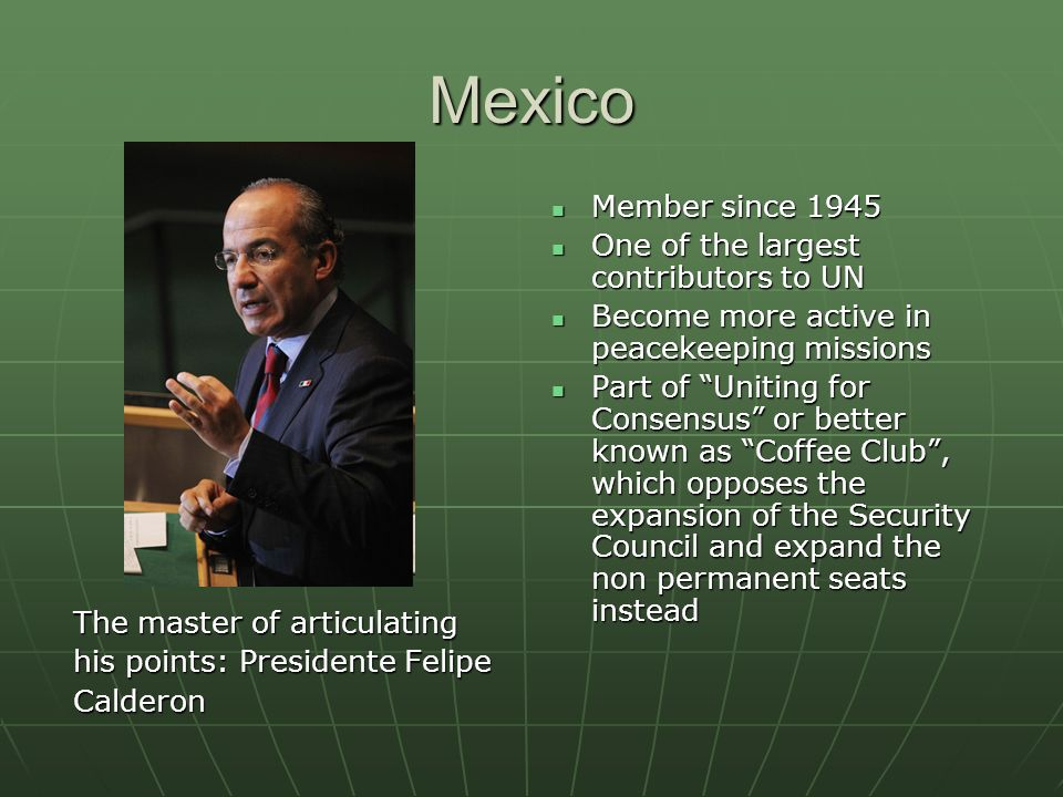 Mexico The master of articulating his points: Presidente Felipe Calderon Member since 1945 Member since 1945 One of the largest contributors to UN One of the largest contributors to UN Become more active in peacekeeping missions Become more active in peacekeeping missions Part of Uniting for Consensus or better known as Coffee Club, which opposes the expansion of the Security Council and expand the non permanent seats instead Part of Uniting for Consensus or better known as Coffee Club, which opposes the expansion of the Security Council and expand the non permanent seats instead