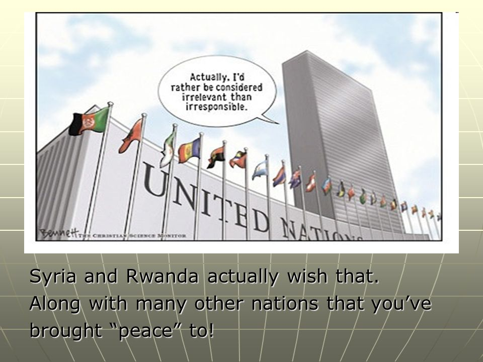 Syria and Rwanda actually wish that. Along with many other nations that youve brought peace to!
