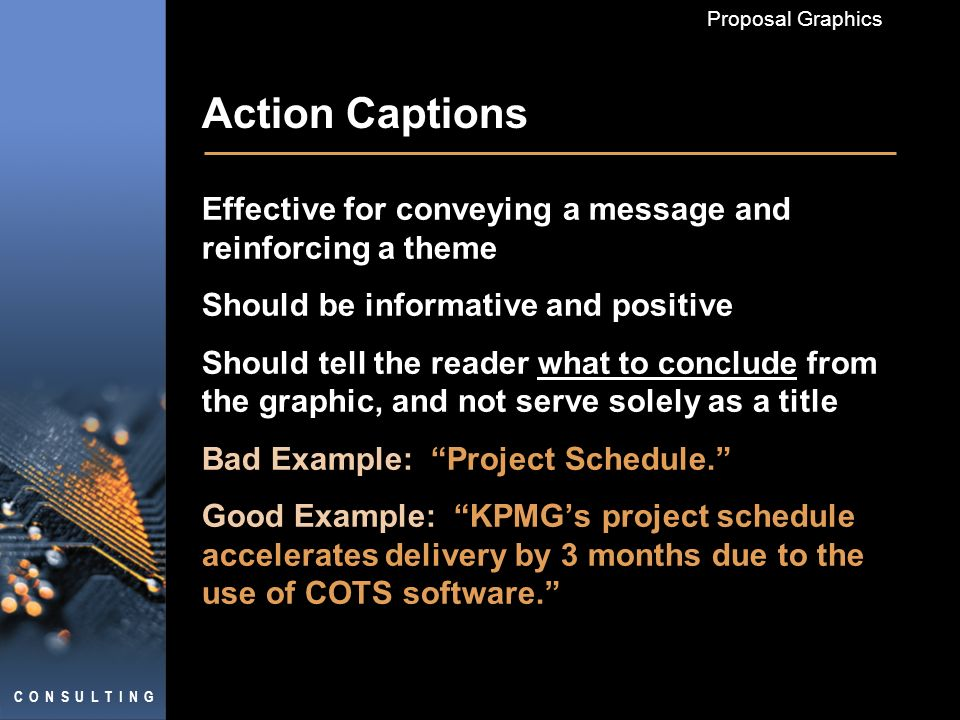 C O N S U L T I N G Proposal Graphics Action Captions Effective for conveying a message and reinforcing a theme Should be informative and positive Should tell the reader what to conclude from the graphic, and not serve solely as a title Bad Example: Project Schedule.