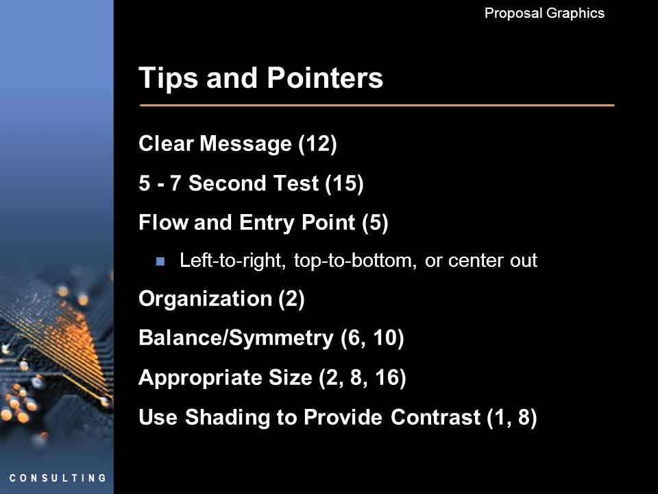 C O N S U L T I N G Proposal Graphics Tips and Pointers Clear Message (12) 5 - 7 Second Test (15) Flow and Entry Point (5) Left-to-right, top-to-bottom, or center out Organization (2) Balance/Symmetry (6, 10) Appropriate Size (2, 8, 16) Use Shading to Provide Contrast (1, 8)
