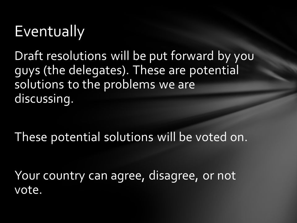 Draft resolutions will be put forward by you guys (the delegates).