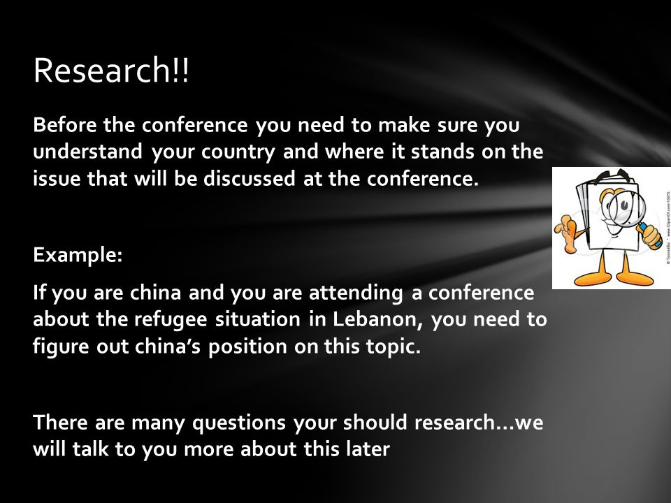 Before the conference you need to make sure you understand your country and where it stands on the issue that will be discussed at the conference.
